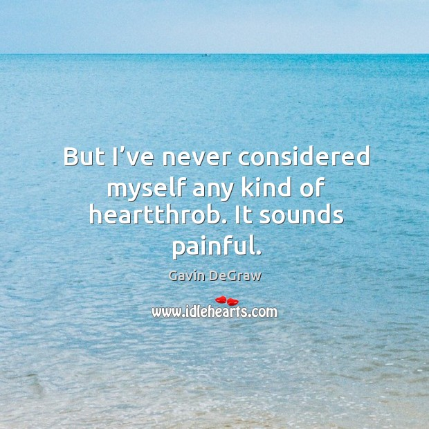 But I've never considered myself any kind of heartthrob. It sounds painful. Image