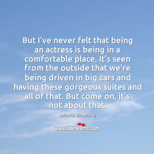 Image, But I've never felt that being an actress is being in a comfortable place.