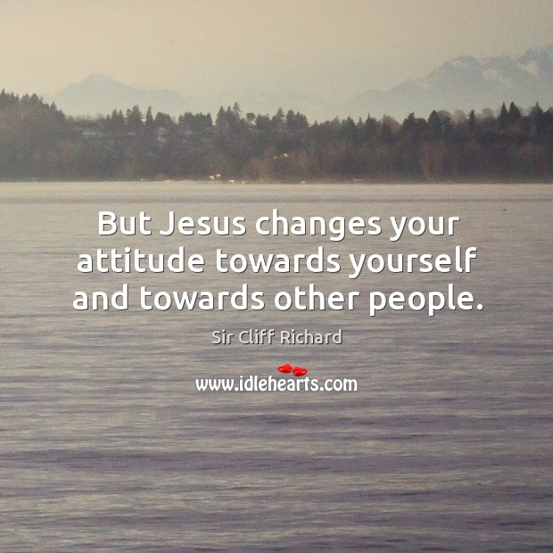But jesus changes your attitude towards yourself and towards other people. Image