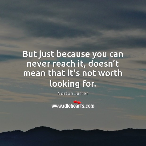 But just because you can never reach it, doesn't mean that it's not worth looking for. Image