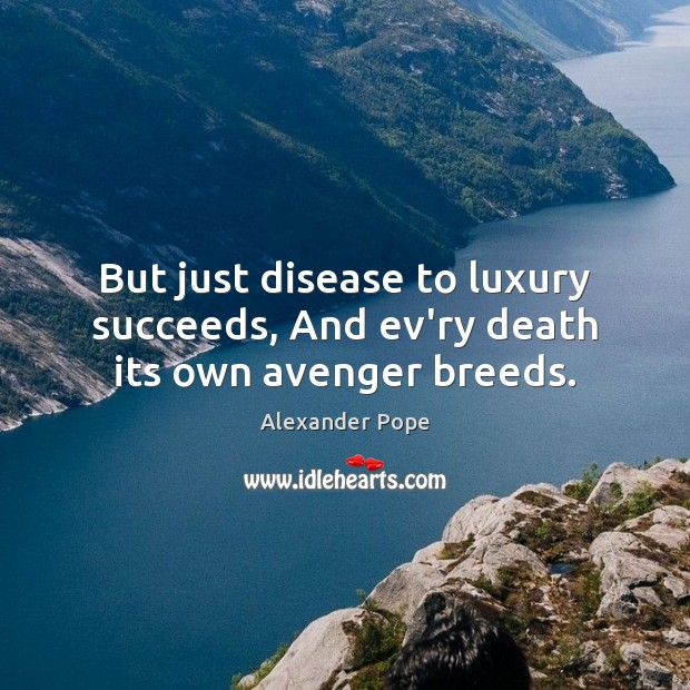 But just disease to luxury succeeds, And ev'ry death its own avenger breeds. Alexander Pope Picture Quote