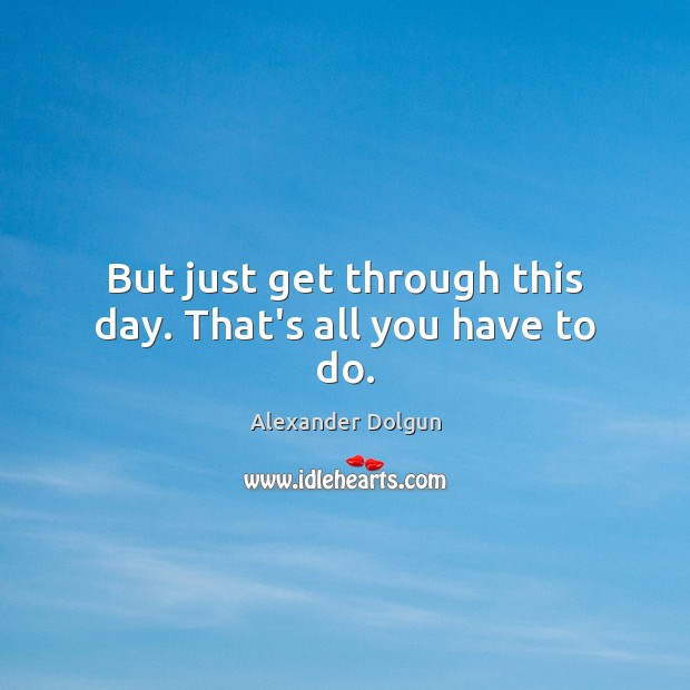Image, But just get through this day. That's all you have to do.