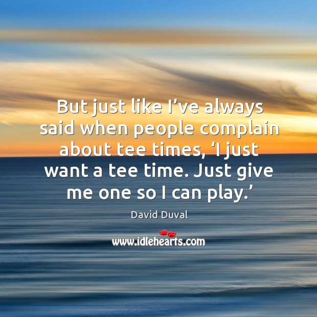 But just like I've always said when people complain about tee times, 'i just want a tee time. David Duval Picture Quote
