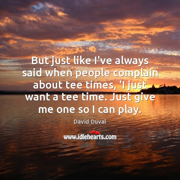 But just like I've always said when people complain about tee times, David Duval Picture Quote