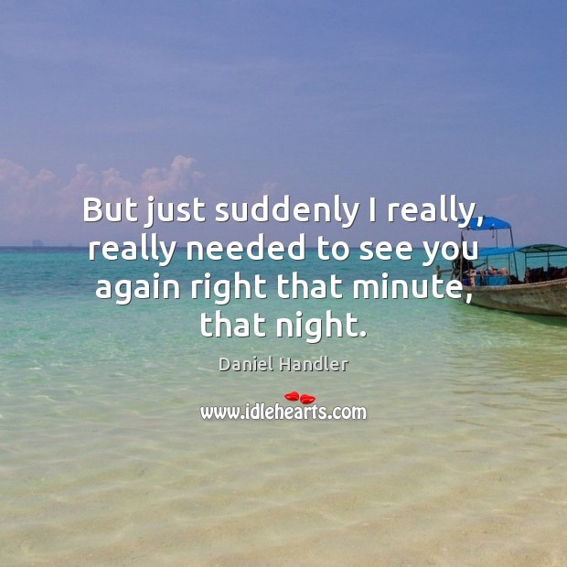 But just suddenly I really, really needed to see you again right that minute, that night. Image
