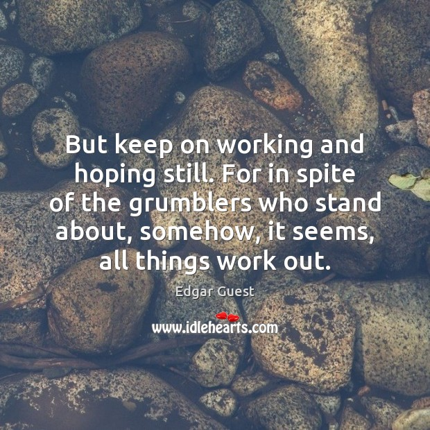 But keep on working and hoping still. For in spite of the Edgar Guest Picture Quote