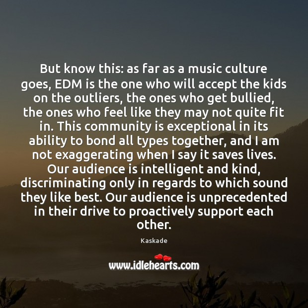 But know this: as far as a music culture goes, EDM is Kaskade Picture Quote