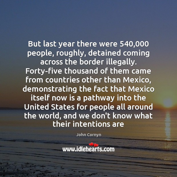 But last year there were 540,000 people, roughly, detained coming across the border John Cornyn Picture Quote