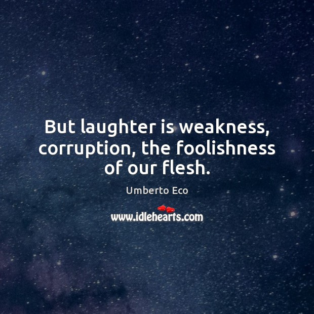 But laughter is weakness, corruption, the foolishness of our flesh. Umberto Eco Picture Quote