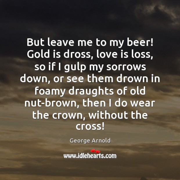 But leave me to my beer! Gold is dross, love is loss, Image