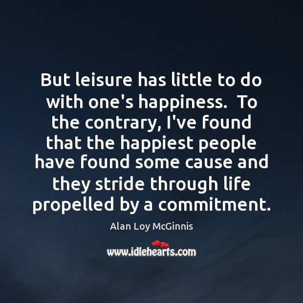 But leisure has little to do with one's happiness.  To the contrary, Alan Loy McGinnis Picture Quote
