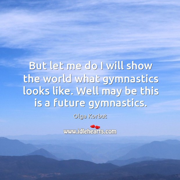 But let me do I will show the world what gymnastics looks like. Image