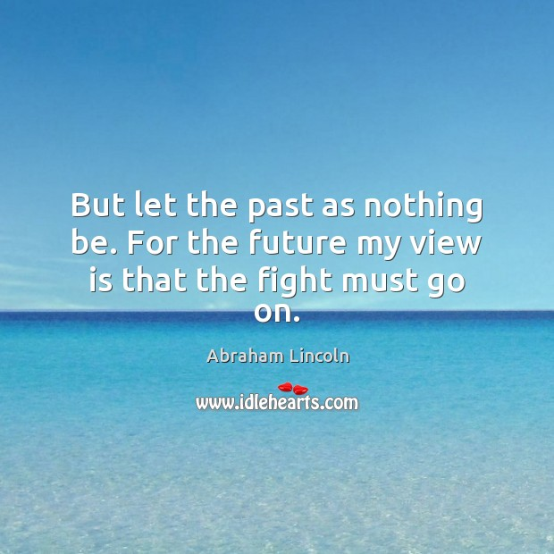 But let the past as nothing be. For the future my view is that the fight must go on. Image