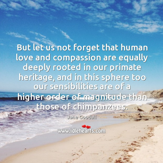 But let us not forget that human love and compassion are equally Image