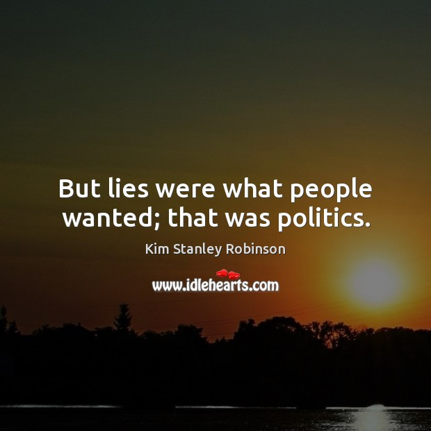 But lies were what people wanted; that was politics. Kim Stanley Robinson Picture Quote