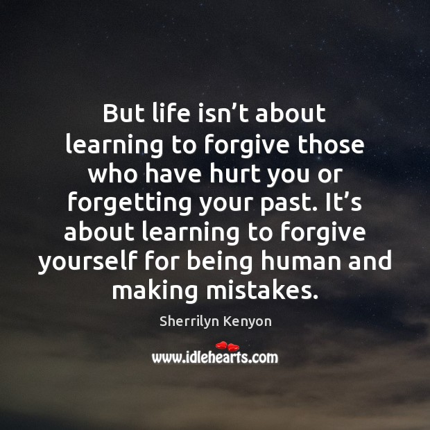 But life isn't about learning to forgive those who have hurt Forgive Yourself Quotes Image