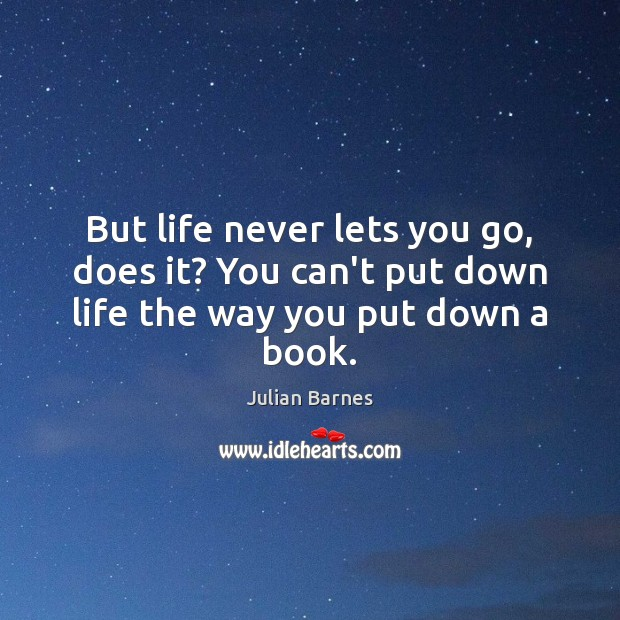 Image, But life never lets you go, does it? You can't put down life the way you put down a book.