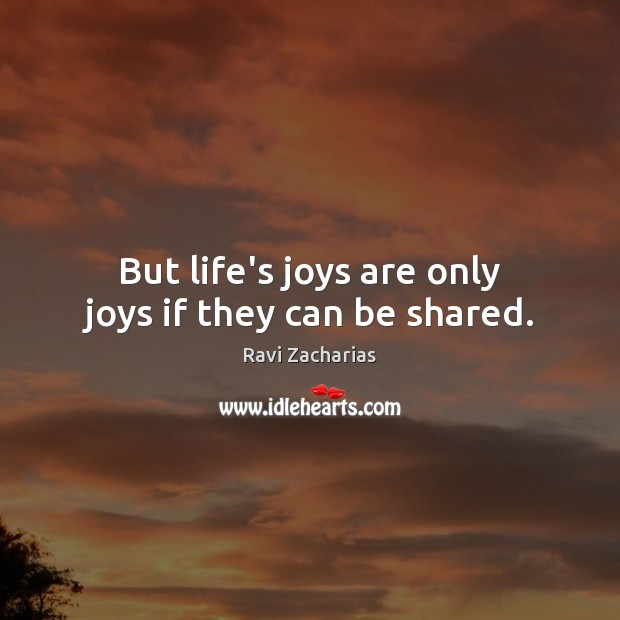 Image, But life's joys are only joys if they can be shared.