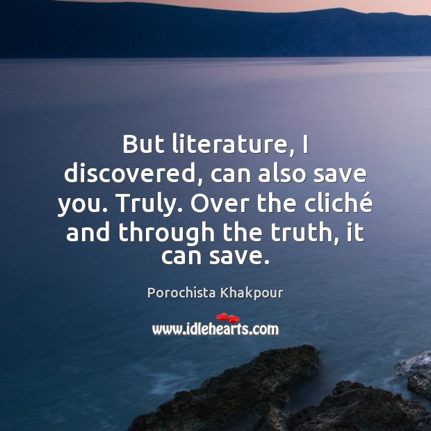 But literature, I discovered, can also save you. Truly. Over the cliché Image