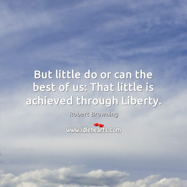 But little do or can the best of us: That little is achieved through Liberty. Robert Browning Picture Quote