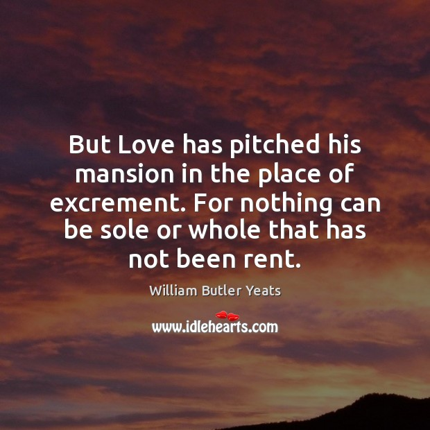 But Love has pitched his mansion in the place of excrement. For William Butler Yeats Picture Quote