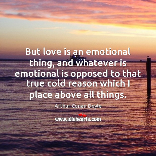 But love is an emotional thing, and whatever is emotional is opposed Image