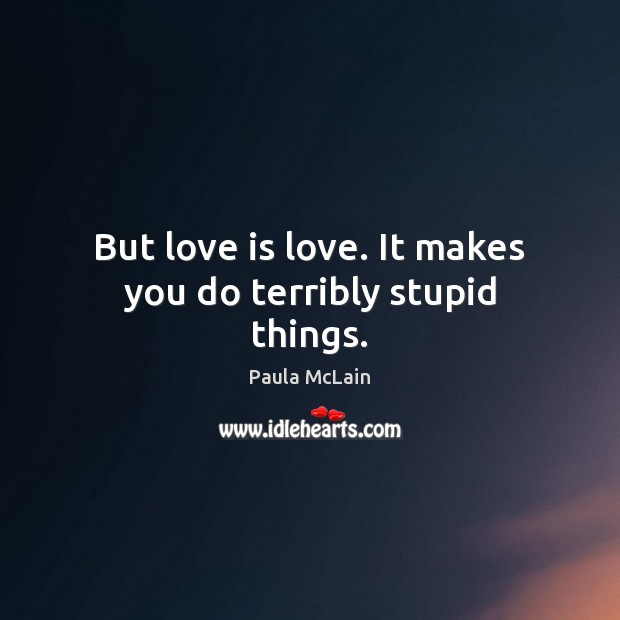 But love is love. It makes you do terribly stupid things. Image