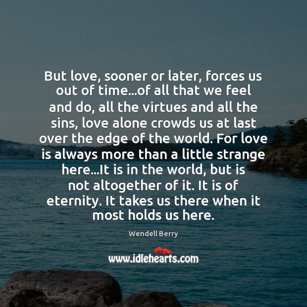 But love, sooner or later, forces us out of time…of all Wendell Berry Picture Quote