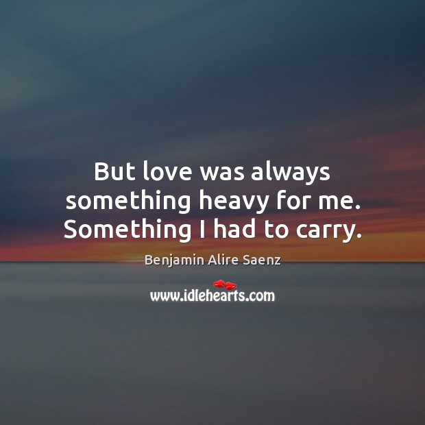 Image, But love was always something heavy for me. Something I had to carry.