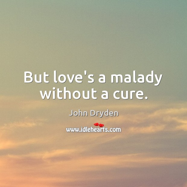 But love's a malady without a cure. Image