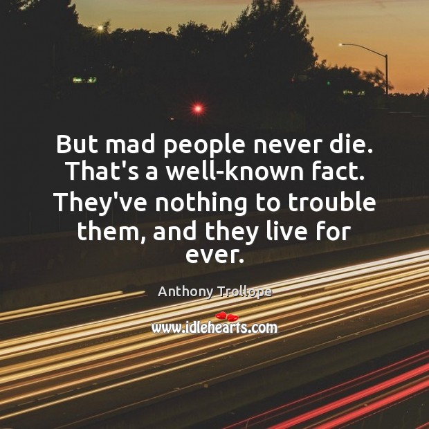 But mad people never die. That's a well-known fact. They've nothing to Image