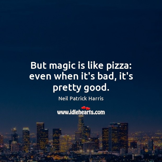 But magic is like pizza: even when it's bad, it's pretty good. Neil Patrick Harris Picture Quote