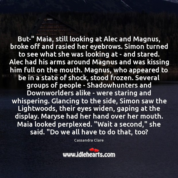 """Image, But-"""" Maia, still looking at Alec and Magnus, broke off and rasied"""
