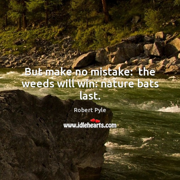 But make no mistake:  the weeds will win: nature bats last. Image