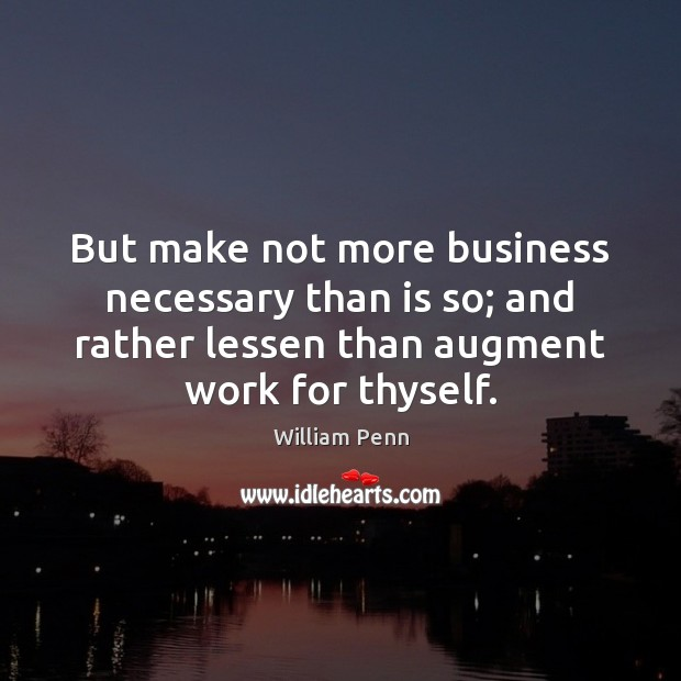Image, But make not more business necessary than is so; and rather lessen