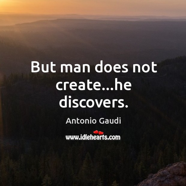 But man does not create…he discovers. Antonio Gaudi Picture Quote