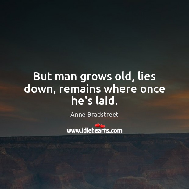 Image, But man grows old, lies down, remains where once he's laid.