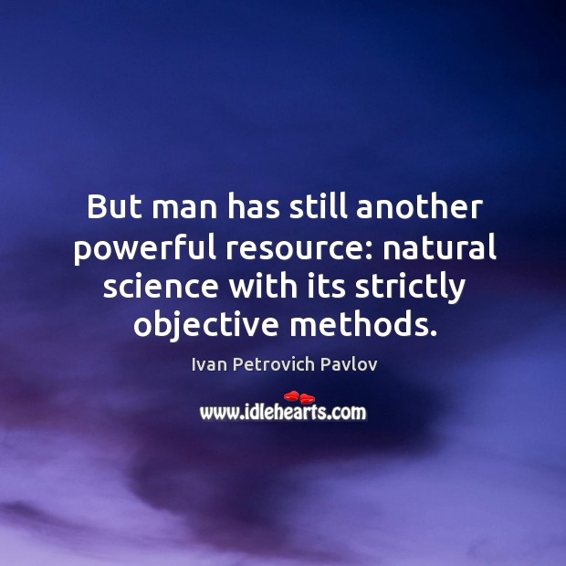 But man has still another powerful resource: natural science with its strictly objective methods. Ivan Petrovich Pavlov Picture Quote