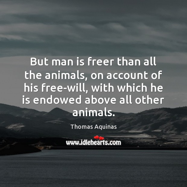 Image, But man is freer than all the animals, on account of his