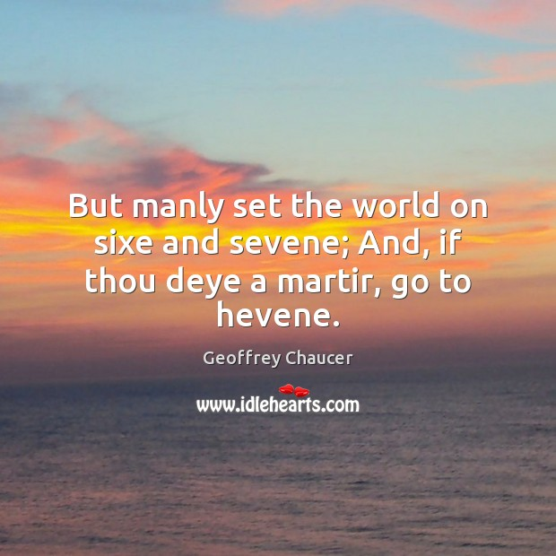 But manly set the world on sixe and sevene; And, if thou deye a martir, go to hevene. Geoffrey Chaucer Picture Quote