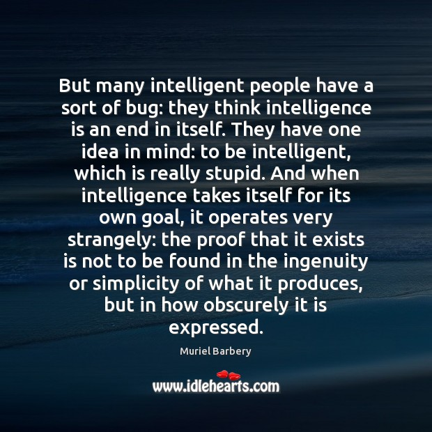 But many intelligent people have a sort of bug: they think intelligence Muriel Barbery Picture Quote