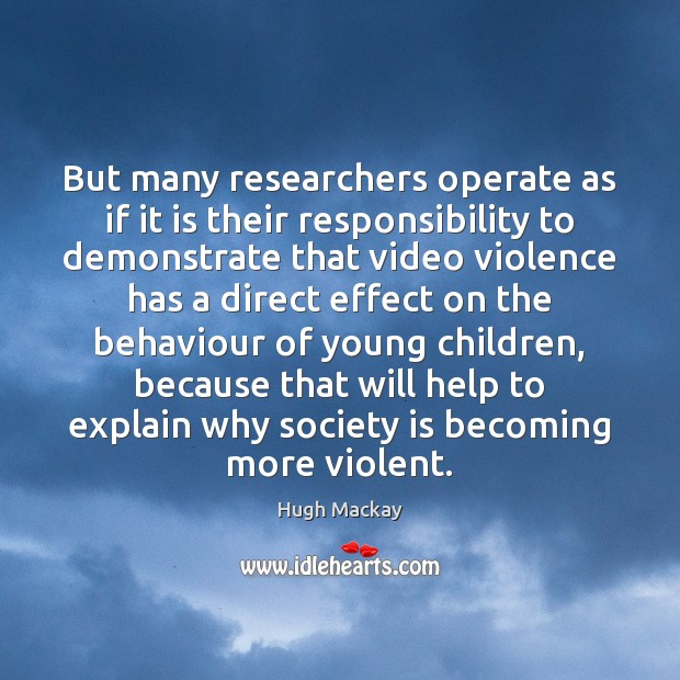 But many researchers operate as if it is their responsibility to demonstrate Hugh Mackay Picture Quote