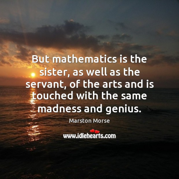 But mathematics is the sister, as well as the servant, of the Image