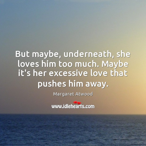 But maybe, underneath, she loves him too much. Maybe it's her excessive Image