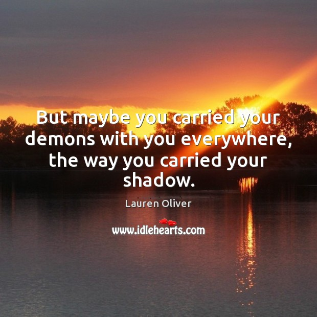 But maybe you carried your demons with you everywhere, the way you carried your shadow. Lauren Oliver Picture Quote