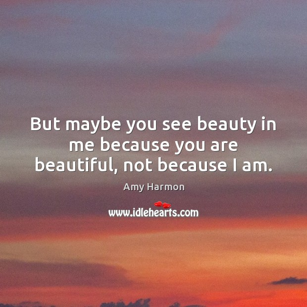 Image, But maybe you see beauty in me because you are beautiful, not because I am.