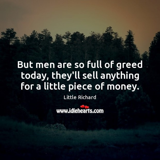 But men are so full of greed today, they'll sell anything for a little piece of money. Little Richard Picture Quote