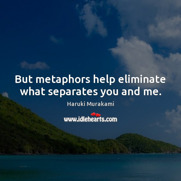 But metaphors help eliminate what separates you and me. Haruki Murakami Picture Quote