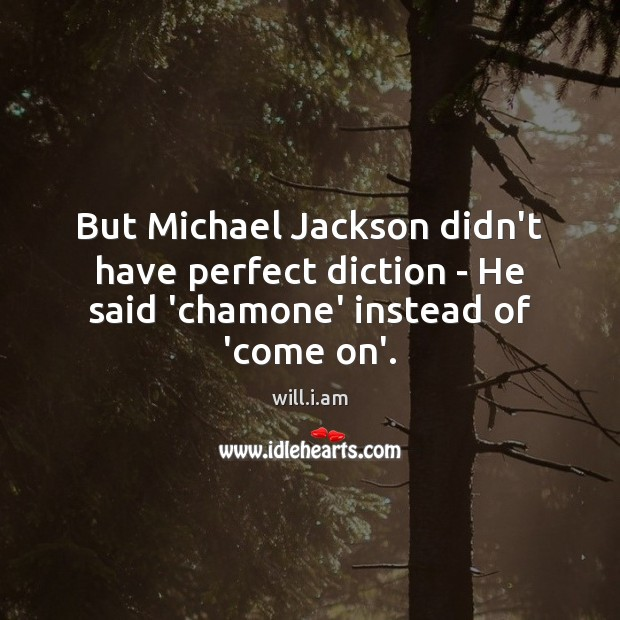 But Michael Jackson didn't have perfect diction – He said 'chamone' instead of 'come on'. Image