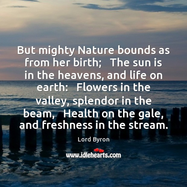 But mighty Nature bounds as from her birth;   The sun is in Lord Byron Picture Quote